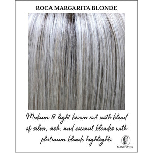 Roca Margarita Blonde-Medium & light brown root with blend of silver, ash, and coconut blondes with platinum blonde highlights