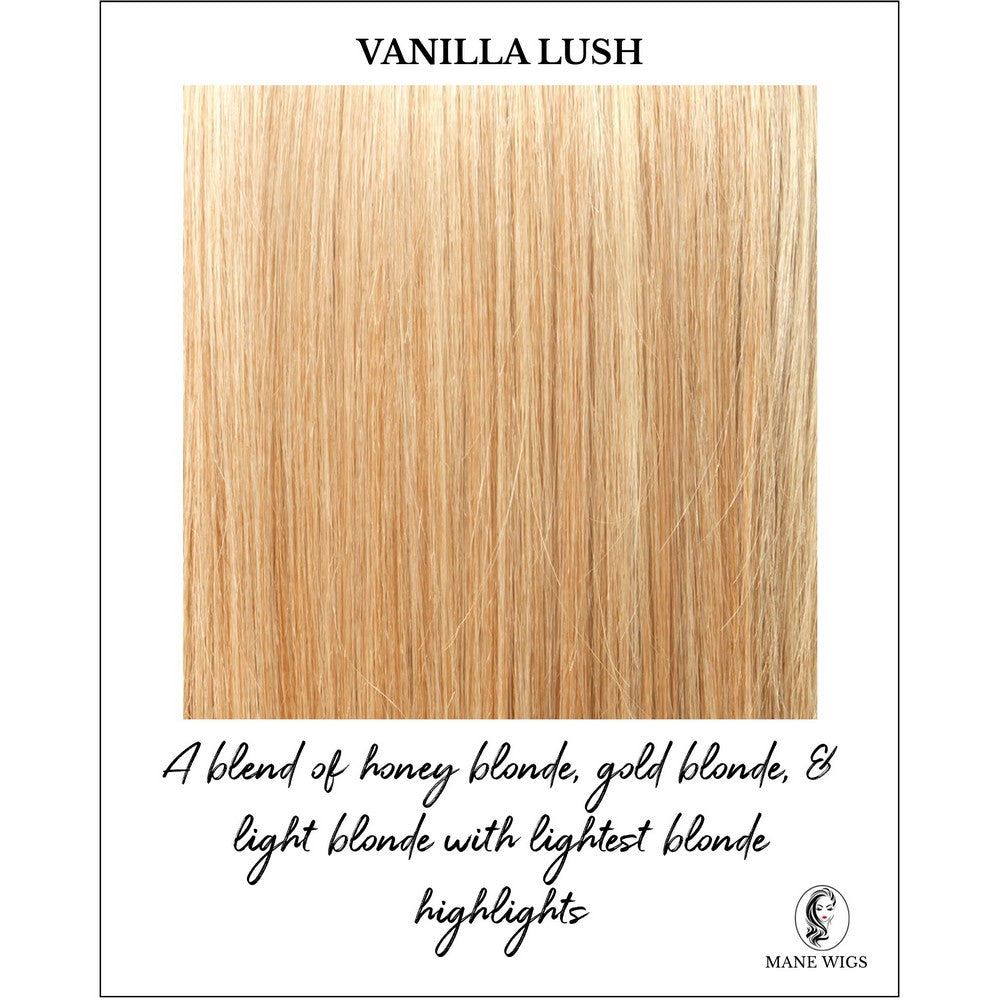 Vanilla Lush-A blend of honey blonde, gold blonde, & light blonde with lightest blonde highlights