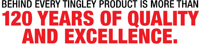 Behind every Tingley product is more than 120 years of quality and excellencE.