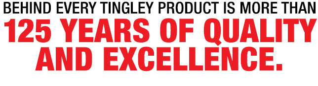 Behind every Tingley product is more than 124 years of quality and excellencE.