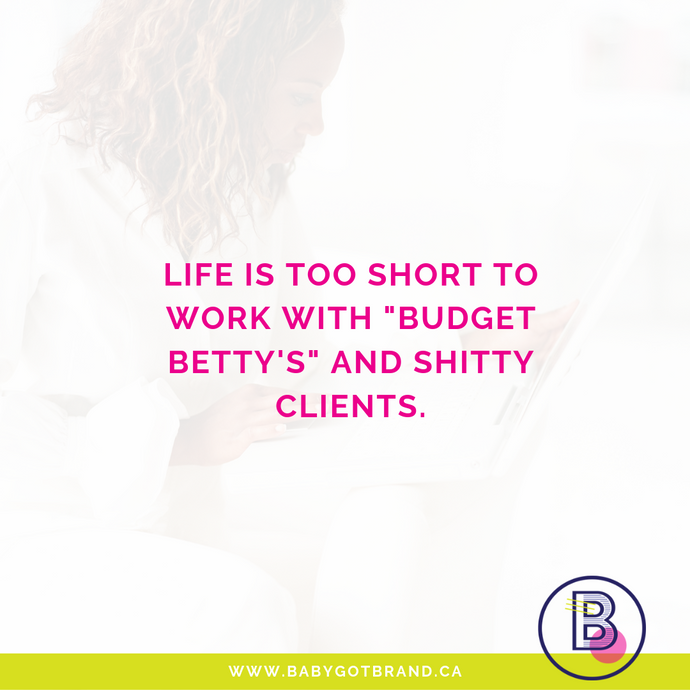 Life is too short to work with Budget Betty's and shitty clients.