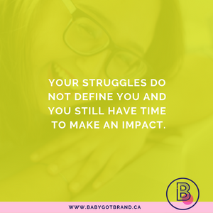 Your struggles do not define you and you still have time to make an impact.