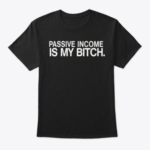 Passive Income Is My Bitch (4 Colors)