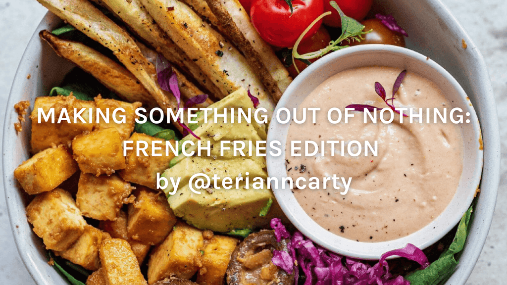 MAKING SOMETHING OUT OF NOTHING: FRENCH FRIES EDITION