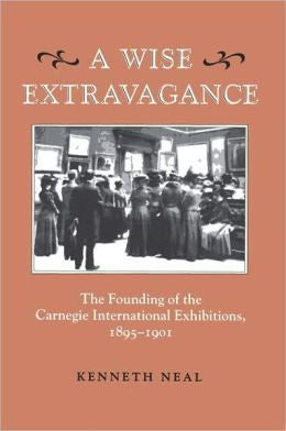 A Wise Extravagance: The Founding of the Carnegie International Exhibitions, 1895-1901