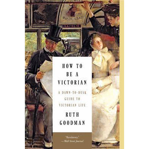 How to Be Victorian: A Dawn to Dusk Guide to Victorian Life