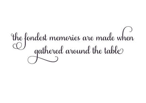 The Fondest Memories are made when Gathered around the Table Vinyl Wall Decal