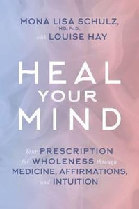 Heal Your Mind Your Prescription for Wholeness through Medicine, Affirmations, and Intuition - Mona Lisa Schulz - Louise Hay
