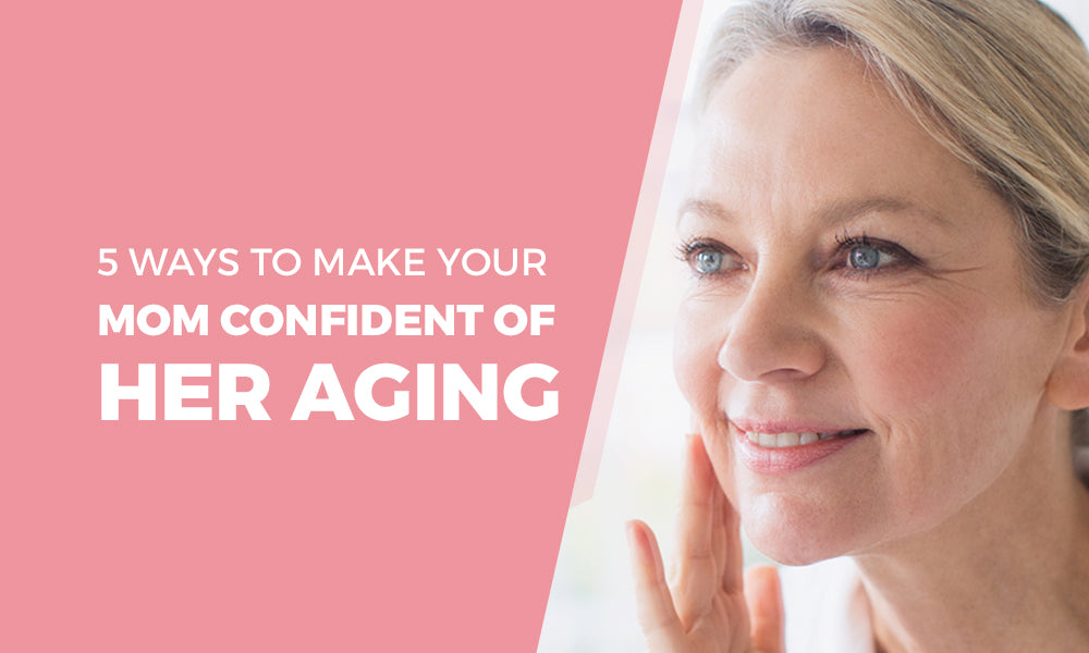 5 Ways To Make Your Mom Confident Of Her Aging
