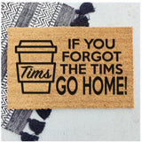 If you forgot the Tims go home!