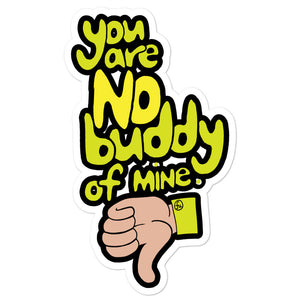 You are NO buddy of mine--sticker