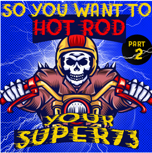 So You Want to Hot Rod Your Super 73  – Part 2 – Pros and Cons