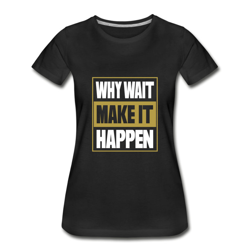 WHY WAIT MAKE IT HAPPEN Women's Premium Organic T-Shirt - black
