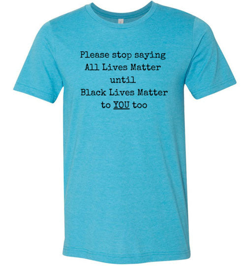Please Stop Saying All Lives Matter Men's T-Shirt