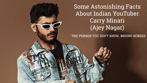 Some Astonishing Facts About Indian YouTuber Carry Minati (Ajey Nagar)