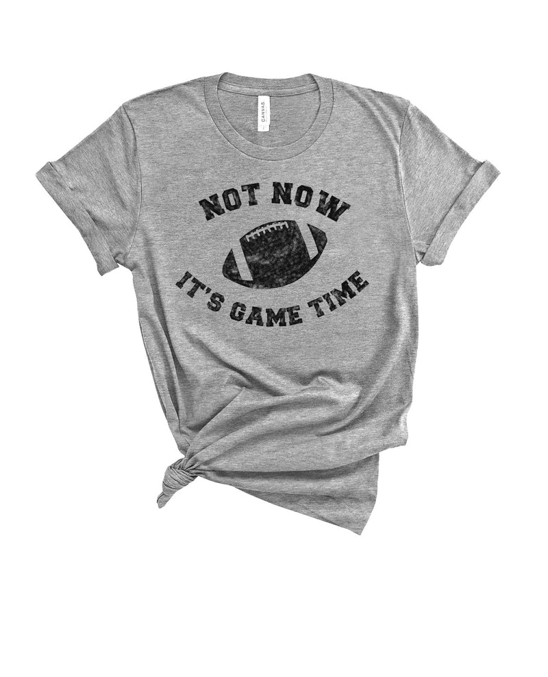 NOT NOW IT'S GAME TIME TEE