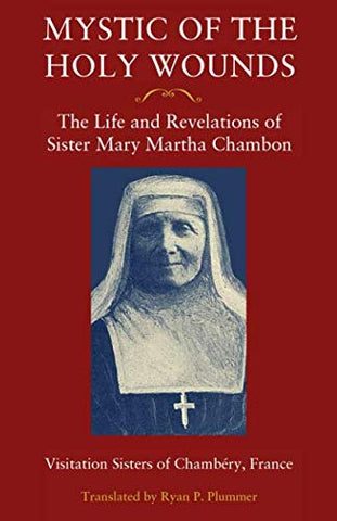 Mystic Of The Holy Wounds: The Life And Revelations Of Sister Mary Martha Chambon