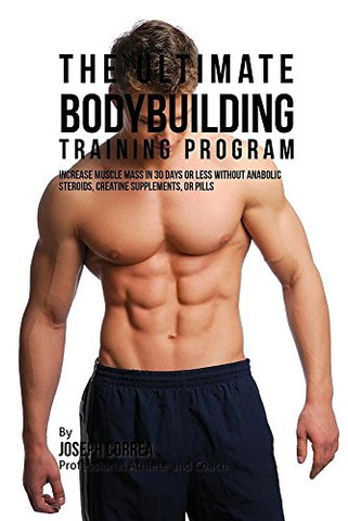 The Ultimate Bodybuilding Training Program: Increase Muscle Mass In 30 Days Or Less Without Anabolic Steroids, Creatine Supplements, Or Pills