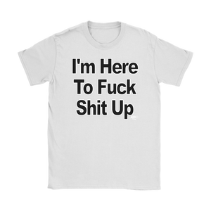 I'm Here To Fuck Shit Up Ladies T-shirt - Audio Swag