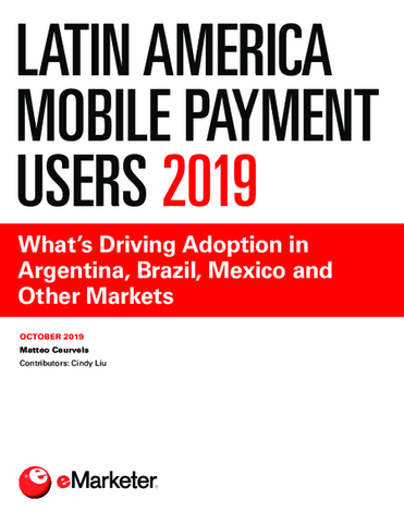 Latin America Mobile Payment Users 2019: What's Driving Adoption in Argentina, Brazil, Mexico and Other Markets