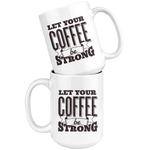 Let Your Coffee Be Strong Mug