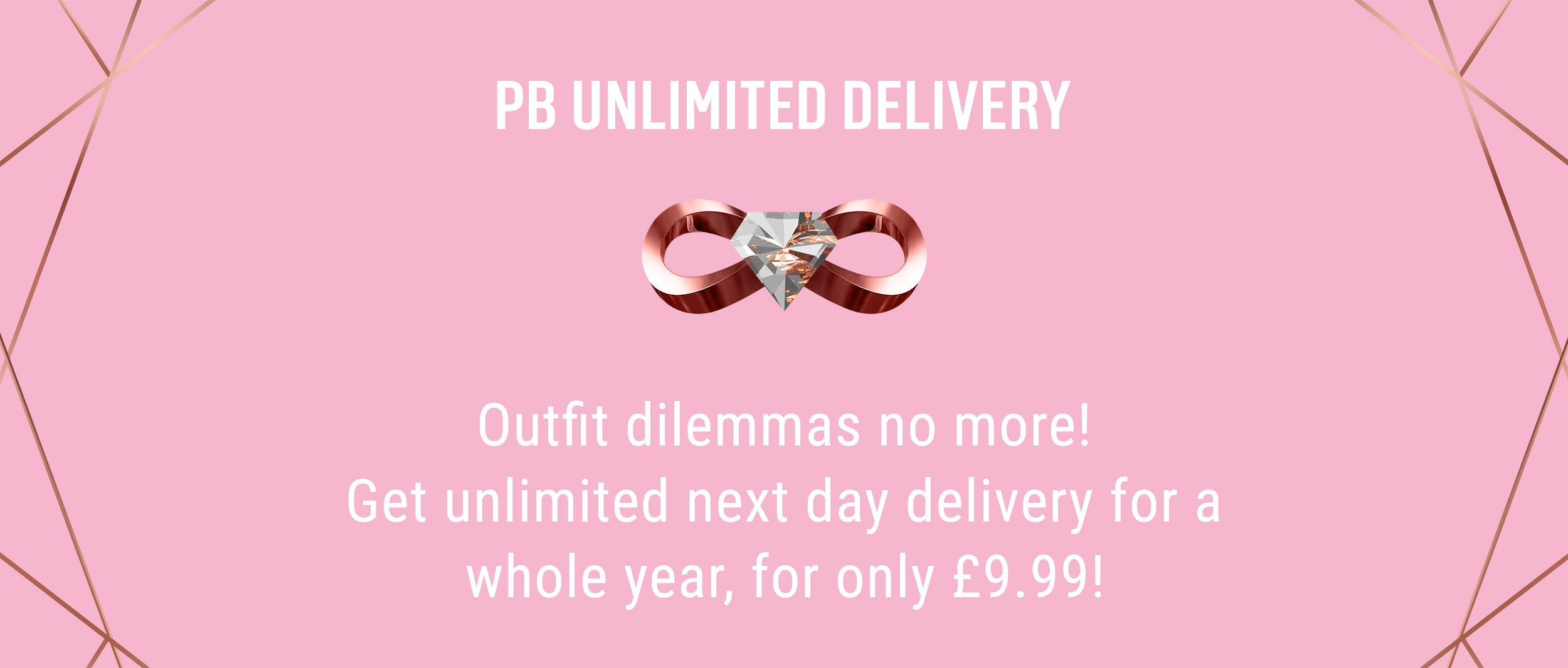 PB Unlimited Delivery - Outfit dilemmas no more! Get unlimited next day delivery for a whole year, for only £9.99!