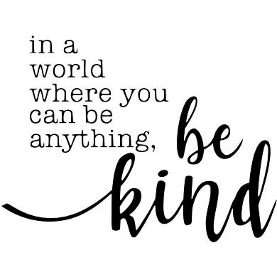 In a world where you can be anything-be kind!