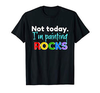Sarcastic Rock Painting Tshirt Not Today I'm Painting Rocks