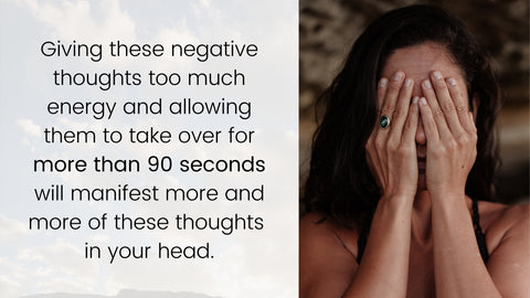 Giving these negative thoughts too much energy and allowing them to take over for more than 90 seconds will manifest more and more of these thoughts in your head.