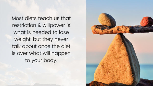 Most diets teach us that restriction and willpower is what is needed to lose weight, but they never talk about once the diet is over what will happen to the body