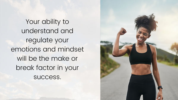 Your ability to understand and regulate your emotions and mindset will be the make or break factor in your success.