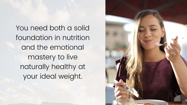 You need both a solid foundation in nutrition and the emotional mastery to live naturally healthy at your ideal weight.