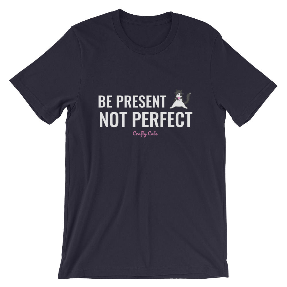Be Present, Not Perfect T-Shirt