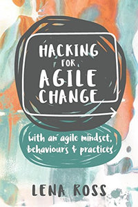 Hacking For Agile Change: With An Agile Mindset, Behaviours And Practices