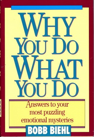 Why You Do What You Do: Answers To Your Most Puzzling Emotional Mysteries