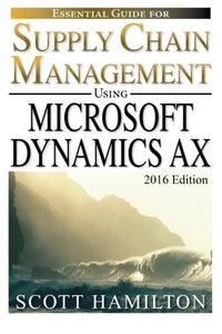 Essential Guide For Supply Chain Management Using Microsoft Dynamics Ax: 2016 Edition (Essential Guides For Microsoft Dynamics Ax) (Volume 1)