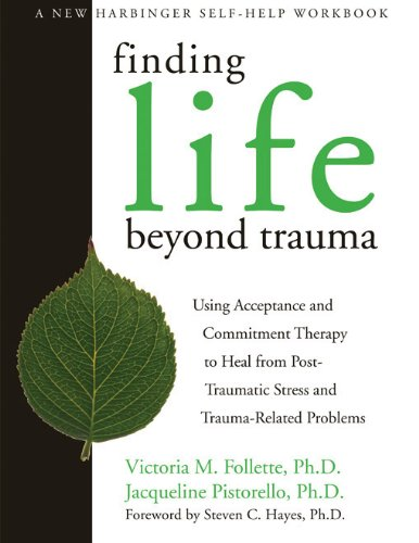 Finding Life Beyond Trauma: Using Acceptance And Commitment Therapy To Heal From Post-Traumatic Stress And Trauma-Related Problems (New Harbinger Self-Help Workbook)