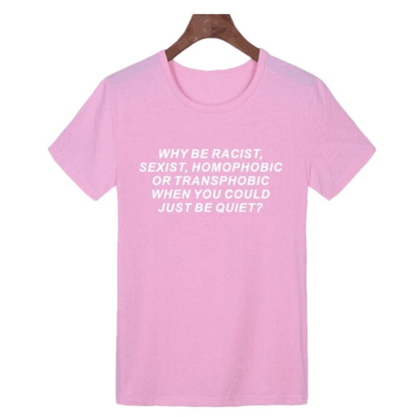Why Be Racist Sexist Homophobic Transphobic When You Could Just Be Quiet - RE Apparel