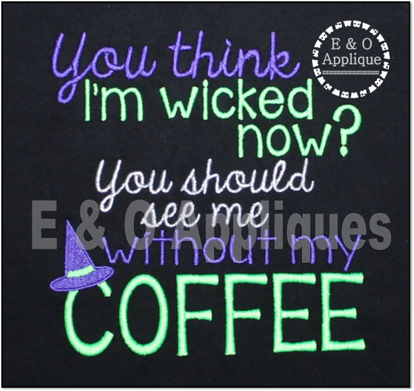 You Think I am Wicked Now You Should See Me Without My Coffee Embroidery