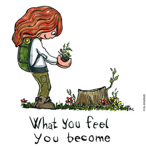 "Drawing of a girl with backpack, standing with a sprout by a cut down tree. and the text ""what you feel you become"" Illustration by Frits Ahlefeldt Illustration by Frits Ahlefeldt"