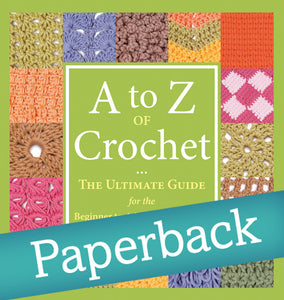 A to Z of Crochet - The Ultimate Guide for the Beginner to Advanced Crocheter - Paperback Edition