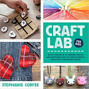 Craft Lab for Kids: 52 DIY Projects to Inspire, Excite, and Empower Kids to Create Useful, Beautiful Handmade Good  **Releases 7/7/20