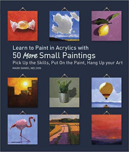 Learn to Paint in Acrylics with 50 More Small Paintings: Pick Up the Skills, Put on the Paint, Hang Up Your Art  **Releases 4/28/20