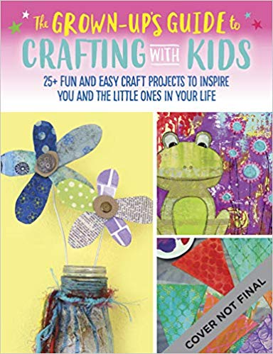 The Grown-Up's Guide to Crafting with Kids: 25+ fun and easy craft projects to inspire you and the little ones in your life  **Releases 6/2/20