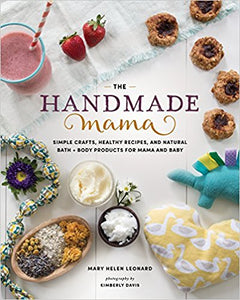 The Handmade Mama: Simple Crafts, Healthy Recipes, and Natural Bath + Body Products for Mama and Baby