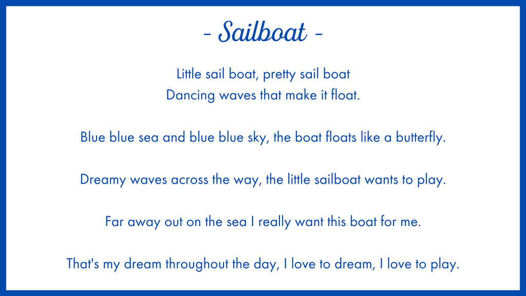 Sailboat poem. Little sail boat, pretty sail boat Dancing waves that make it float.  Blue blue sea and blue blue sky, the boat floats like a butterfly.  Dreamy waves across the way, the little sailboat wants to play.  Far away out on the sea I really want this boat for me.  That's my dream throughout the day, I love to dream, I love to play.