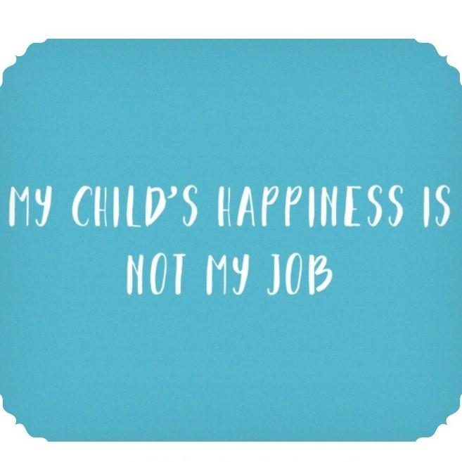 My Child's Happiness Is Not My Job