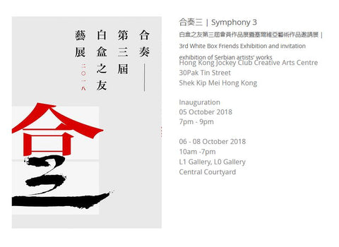 合奏三 | Symphony 3 白盒之友第三屆會員作品展暨塞爾維亞藝術作品邀請展 | 3rd White Box Friends Exhibition and invitation exhibition of Serbian artists' works  Hong Kong Jockey Club Creative Arts Centre 30Pak Tin Street  Shek Kip Mei Hong Kong     Inauguration  05 October 2018  7pm - 9pm  ​  06 - 08 October 2018 10am -7pm  L1 Gallery, L0 Gallery Central Courtyard