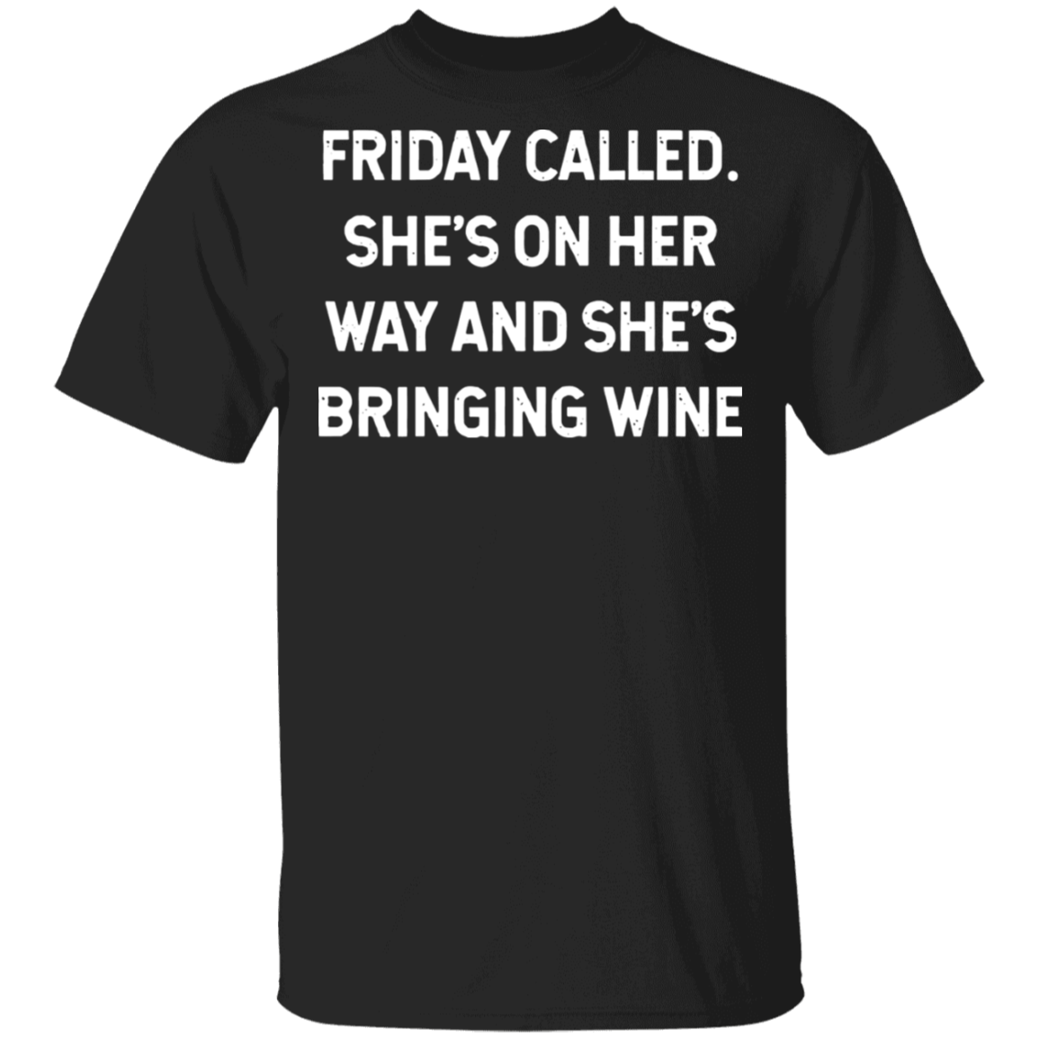 Friday called she's on her way and she's bringing wine T ...