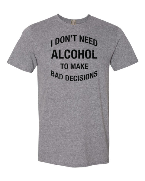 I Don't Need Alcohol To Make Bad Decisions T-Shirt